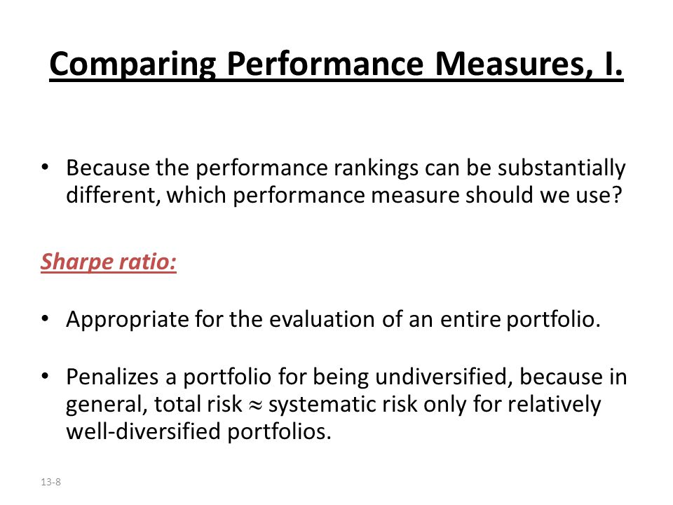 13-8 Comparing Performance Measures, I. Because the performance rankings can be substantially different, which performance measure should we use? Shar
