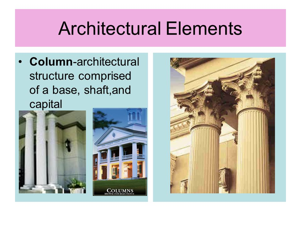 Architectural Elements Column-architectural structure comprised of a base, shaft,and capital