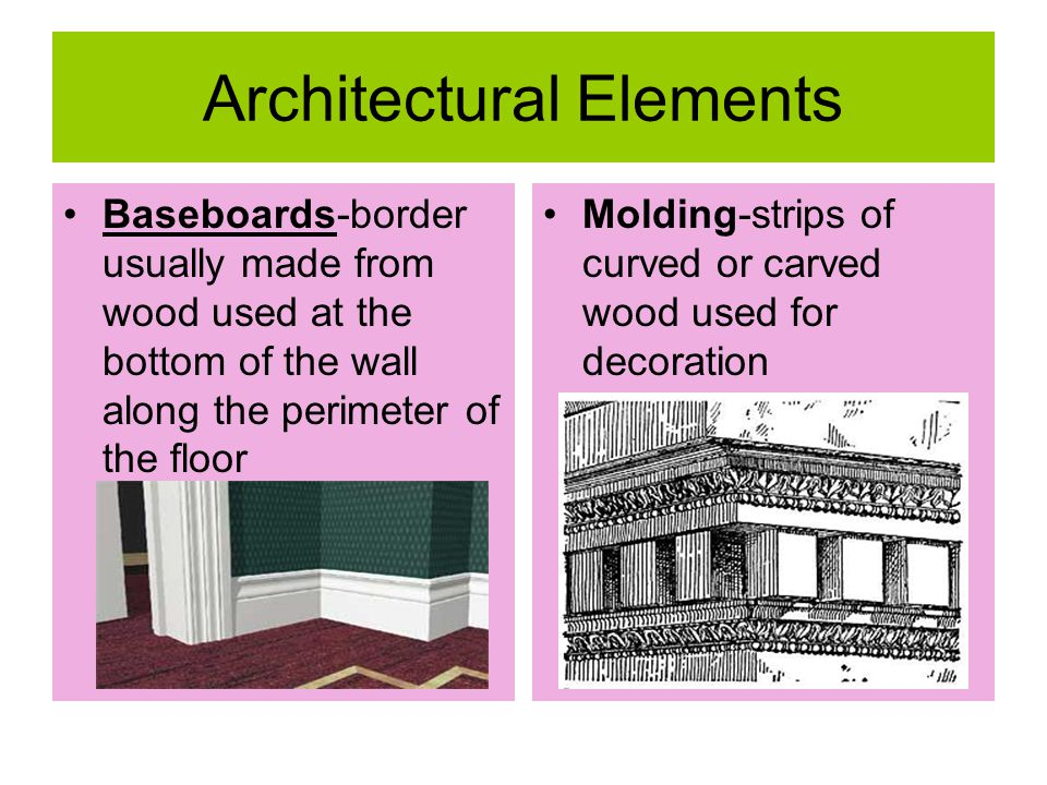 Architectural Elements Baseboards-border usually made from wood used at the bottom of the wall along the perimeter of the floor Molding-strips of curv