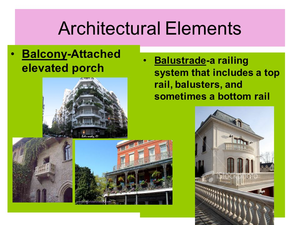 Architectural Elements Balcony-Attached elevated porch Balustrade-a railing system that includes a top rail, balusters, and sometimes a bottom rail