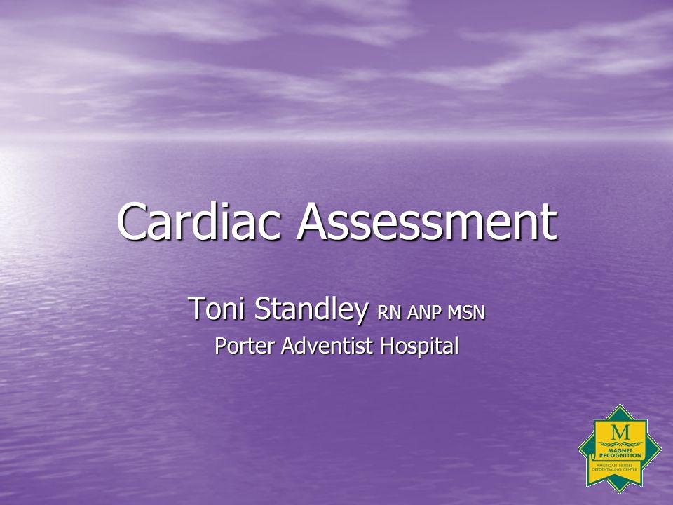 Cardiac Assessment Toni Standley RN ANP MSN Porter Adventist Hospital