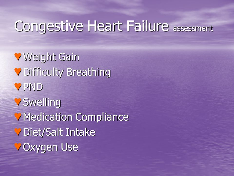 Congestive Heart Failure assessment Weight Gain Weight Gain Difficulty Breathing Difficulty Breathing PND PND Swelling Swelling Medication Compliance