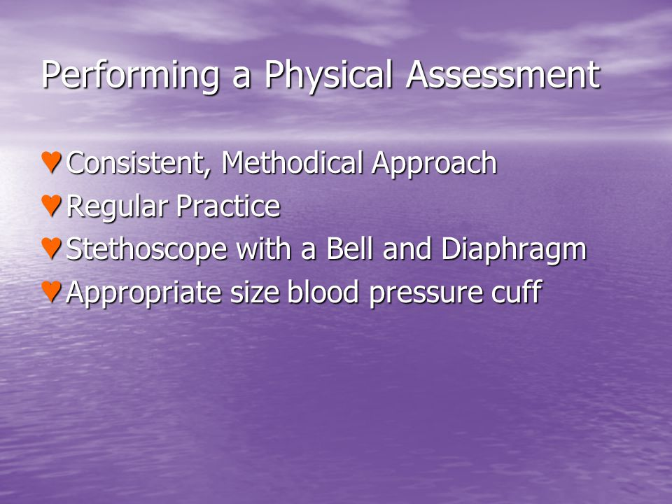 Performing a Physical Assessment Consistent, Methodical Approach Consistent, Methodical Approach Regular Practice Regular Practice Stethoscope with a