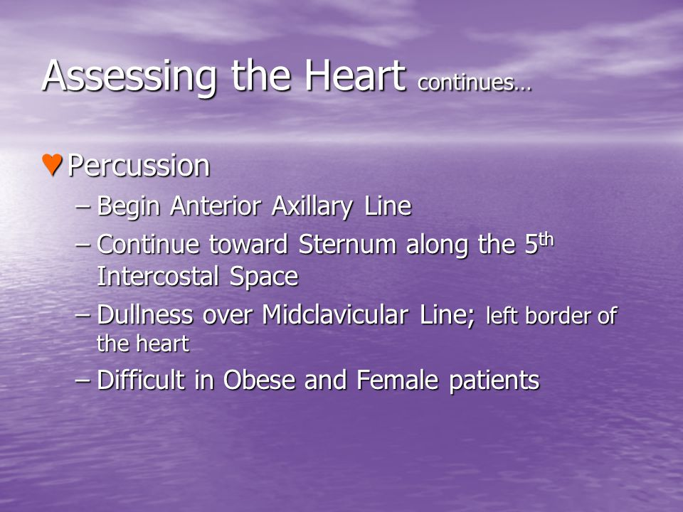 Assessing the Heart continues… Percussion Percussion –Begin Anterior Axillary Line –Continue toward Sternum along the 5 th Intercostal Space –Dullness