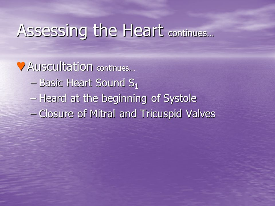 Assessing the Heart continues… Auscultation continues… Auscultation continues… –Basic Heart Sound S 1 –Heard at the beginning of Systole –Closure of M