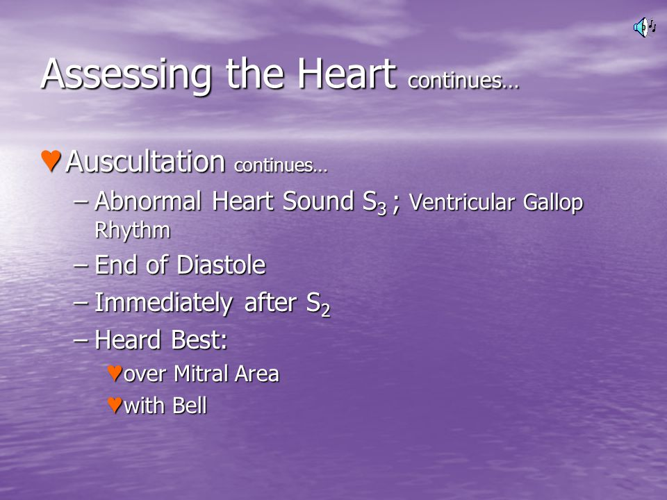 Assessing the Heart continues… Auscultation continues… Auscultation continues… –Abnormal Heart Sound S 3 ; Ventricular Gallop Rhythm –End of Diastole