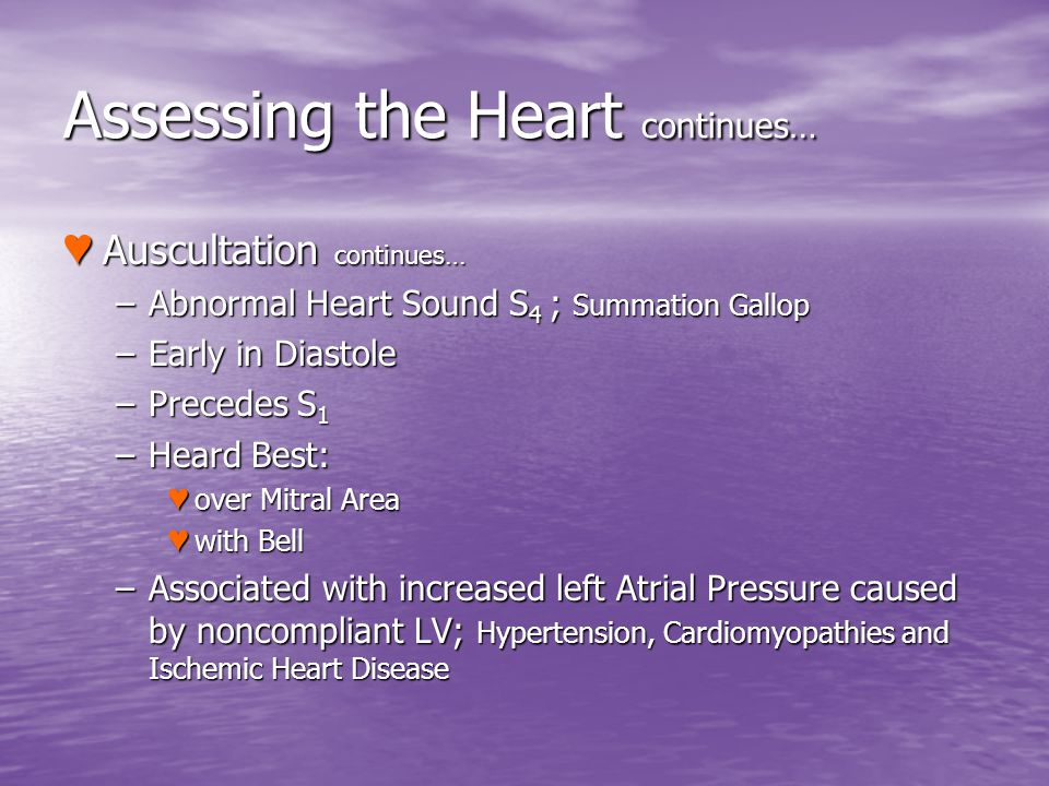 Assessing the Heart continues… Auscultation continues… Auscultation continues… –Abnormal Heart Sound S 4 ; Summation Gallop –Early in Diastole –Preced