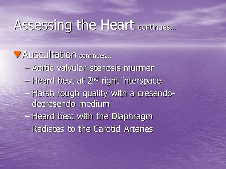 Assessing the Heart continues… Auscultation continues… Auscultation continues… –Aortic valvular stenosis murmer –Heard best at 2 nd right interspace –