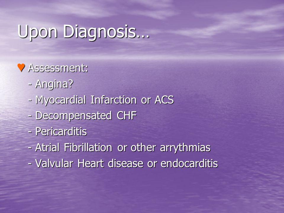 Upon Diagnosis… Assessment: Assessment: - Angina? - Angina? - Myocardial Infarction or ACS - Myocardial Infarction or ACS - Decompensated CHF - Decomp