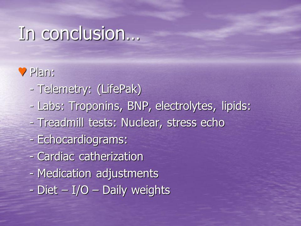 In conclusion… Plan: Plan: - Telemetry: (LifePak) - Telemetry: (LifePak) - Labs: Troponins, BNP, electrolytes, lipids: - Labs: Troponins, BNP, electro