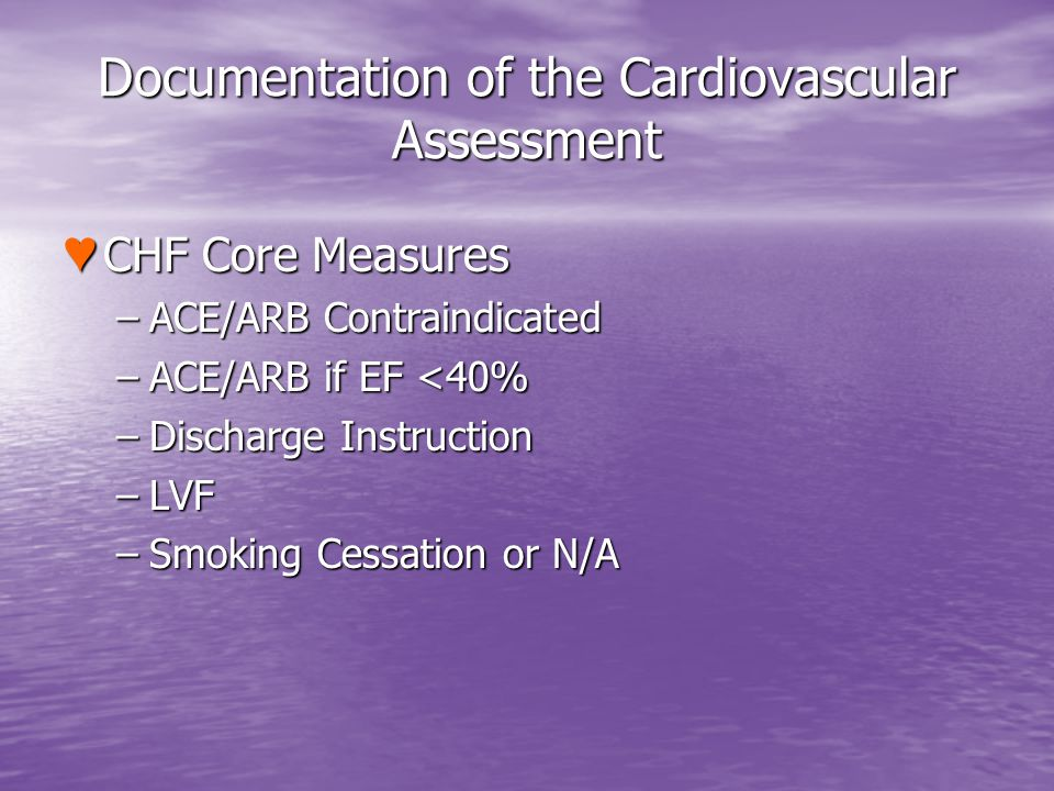 Documentation of the Cardiovascular Assessment CHF Core Measures CHF Core Measures –ACE/ARB Contraindicated –ACE/ARB if EF <40% –Discharge Instruction