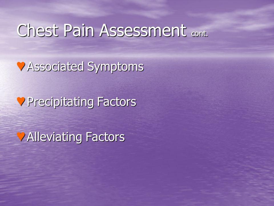 Chest Pain Assessment cont. Associated Symptoms Associated Symptoms Precipitating Factors Precipitating Factors Alleviating Factors Alleviating Factor