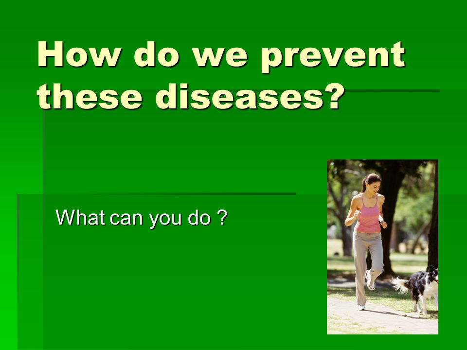 How do we prevent these diseases? What can you do ?