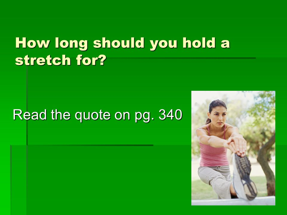 How long should you hold a stretch for? Read the quote on pg. 340