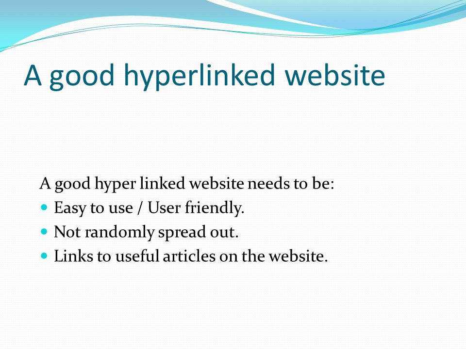 A good hyperlinked website A good hyper linked website needs to be: Easy to use / User friendly. Not randomly spread out. Links to useful articles on