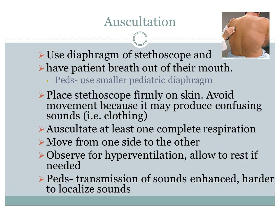 Auscultation Use diaphragm of stethoscope and have patient breath out of their mouth. Peds- use smaller pediatric diaphragm Place stethoscope firmly o