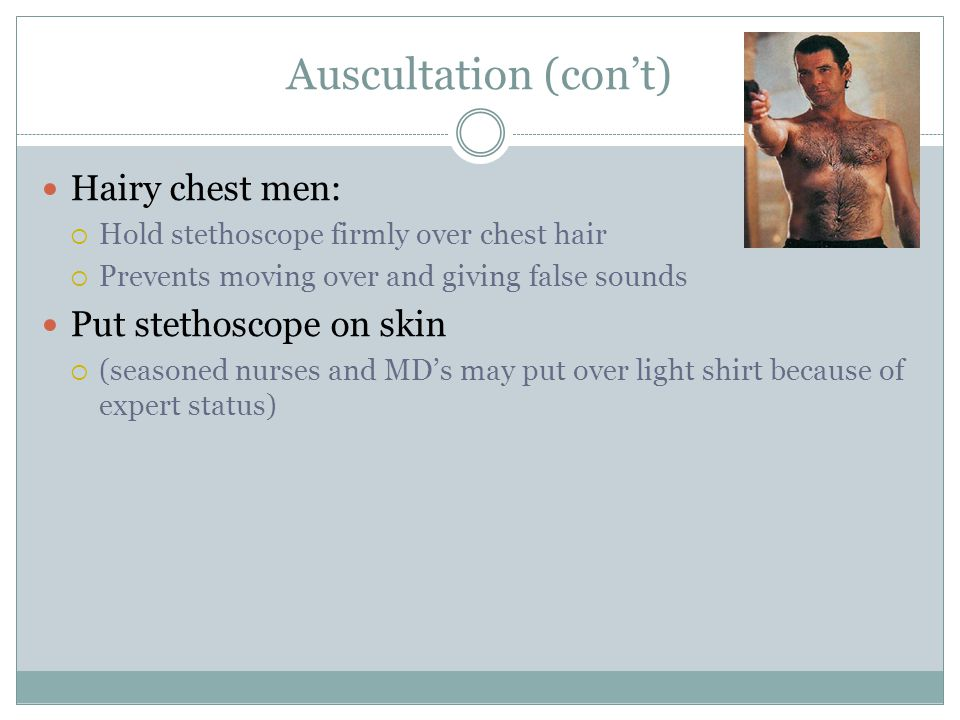 Auscultation (cont) Hairy chest men: Hold stethoscope firmly over chest hair Prevents moving over and giving false sounds Put stethoscope on skin (sea