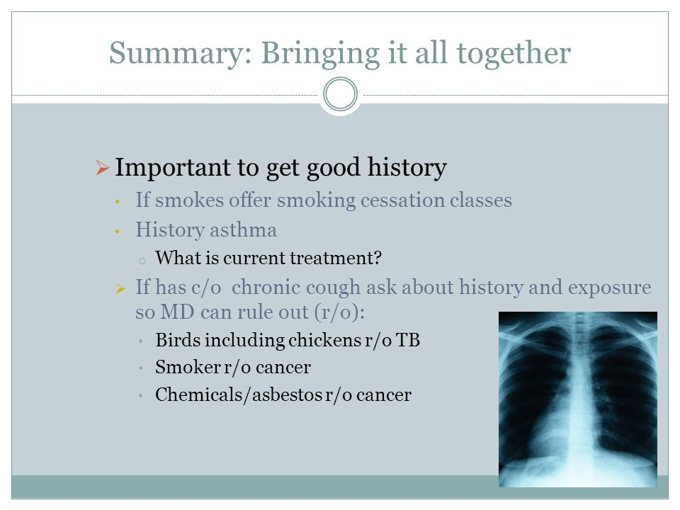 Important to get good history If smokes offer smoking cessation classes History asthma o What is current treatment? If has c/o chronic cough ask about