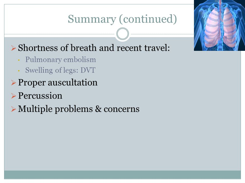 Summary (continued) Shortness of breath and recent travel: Pulmonary embolism Swelling of legs: DVT Proper auscultation Percussion Multiple problems &