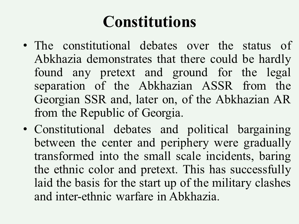Constitutions The constitutional debates over the status of Abkhazia demonstrates that there could be hardly found any pretext and ground for the legal separation of the Abkhazian ASSR from the Georgian SSR and, later on, of the Abkhazian AR from the Republic of Georgia.
