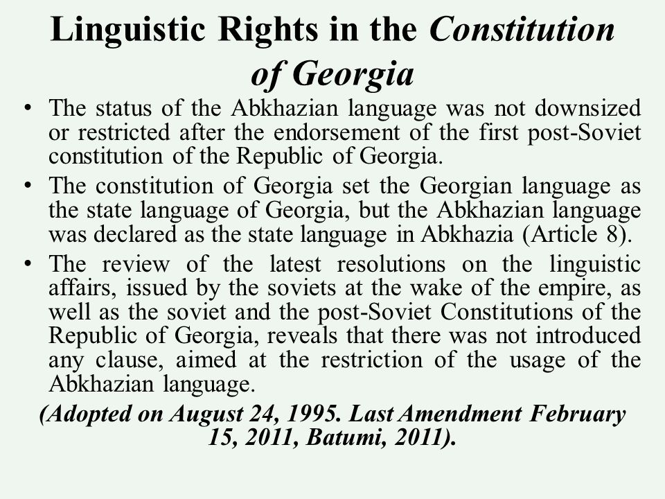Linguistic Rights in the Constitution of Georgia The status of the Abkhazian language was not downsized or restricted after the endorsement of the first post-Soviet constitution of the Republic of Georgia.