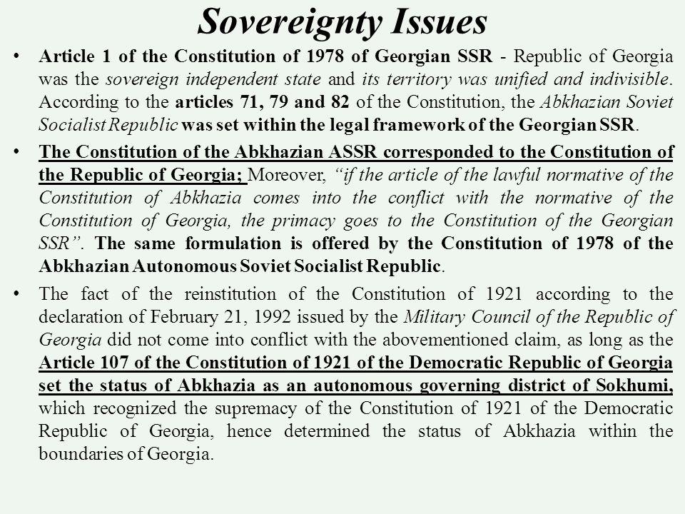 Sovereignty Issues Article 1 of the Constitution of 1978 of Georgian SSR - Republic of Georgia was the sovereign independent state and its territory was unified and indivisible.