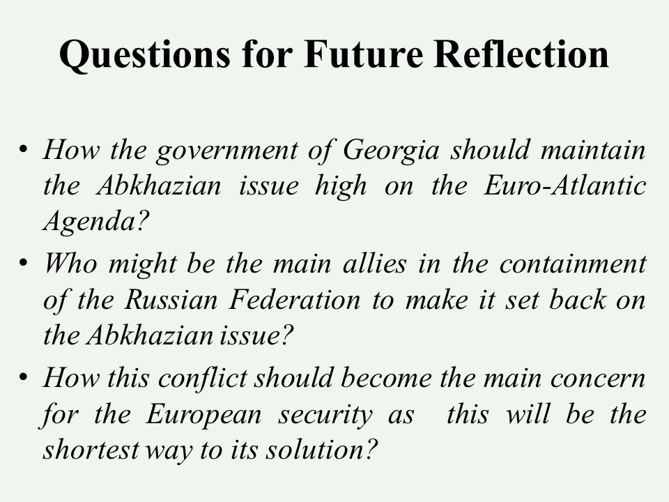 Questions for Future Reflection How the government of Georgia should maintain the Abkhazian issue high on the Euro-Atlantic Agenda.