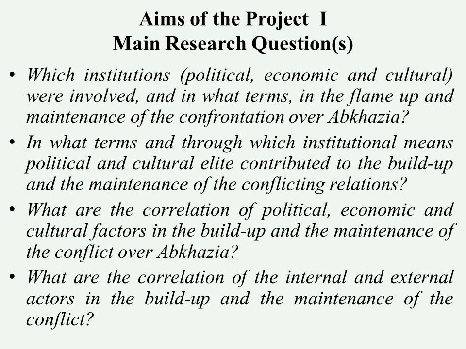 Aims of the Project I Main Research Question(s) Which institutions (political, economic and cultural) were involved, and in what terms, in the flame up and maintenance of the confrontation over Abkhazia.