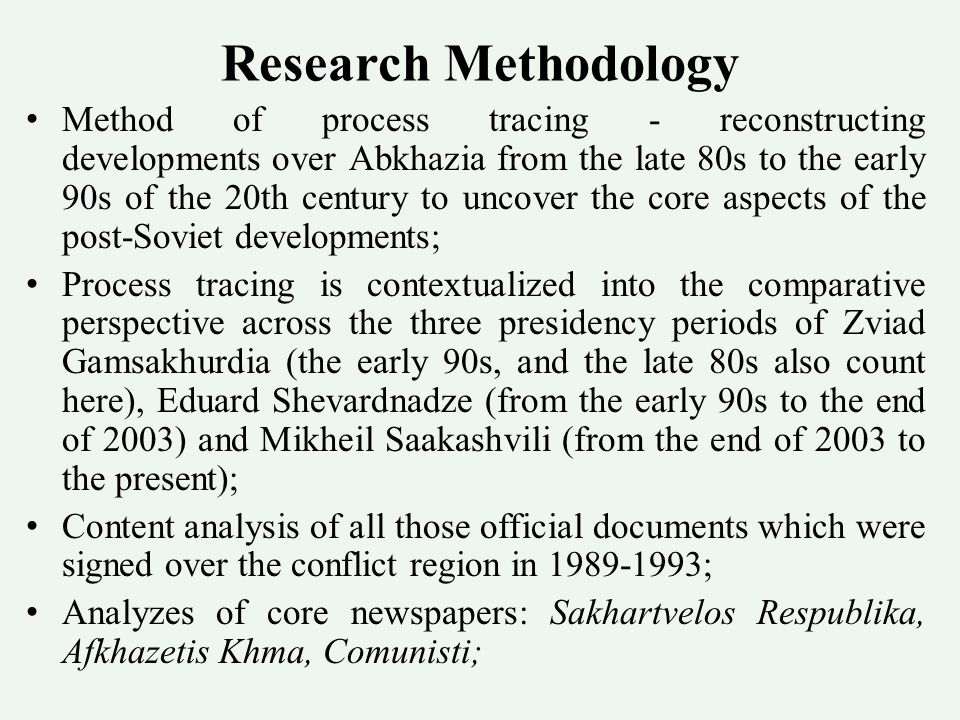 Research Methodology Method of process tracing - reconstructing developments over Abkhazia from the late 80s to the early 90s of the 20th century to uncover the core aspects of the post-Soviet developments; Process tracing is contextualized into the comparative perspective across the three presidency periods of Zviad Gamsakhurdia (the early 90s, and the late 80s also count here), Eduard Shevardnadze (from the early 90s to the end of 2003) and Mikheil Saakashvili (from the end of 2003 to the present); Content analysis of all those official documents which were signed over the conflict region in 1989-1993; Analyzes of core newspapers: Sakhartvelos Respublika, Afkhazetis Khma, Comunisti;