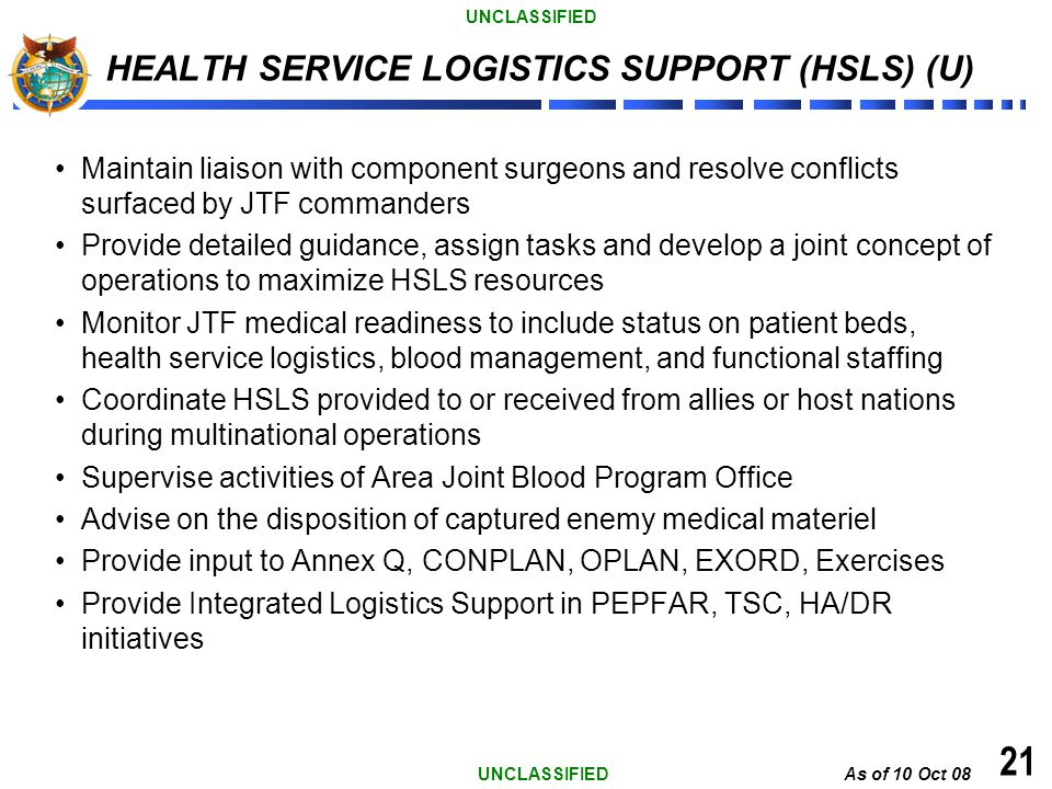 UNCLASSIFIED 21 HEALTH SERVICE LOGISTICS SUPPORT (HSLS) (U) Maintain liaison with component surgeons and resolve conflicts surfaced by JTF commanders
