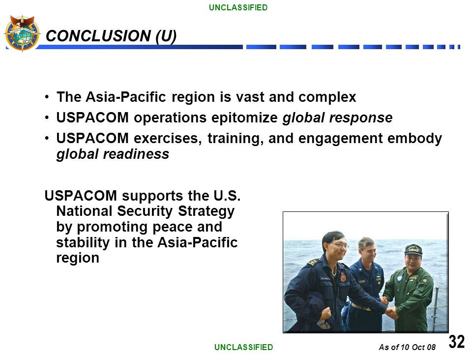As of 10 Oct 08 UNCLASSIFIED 32 CONCLUSION (U) The Asia-Pacific region is vast and complex USPACOM operations epitomize global response USPACOM exerci