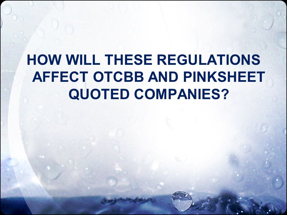 HOW WILL THESE REGULATIONS AFFECT OTCBB AND PINKSHEET QUOTED COMPANIES