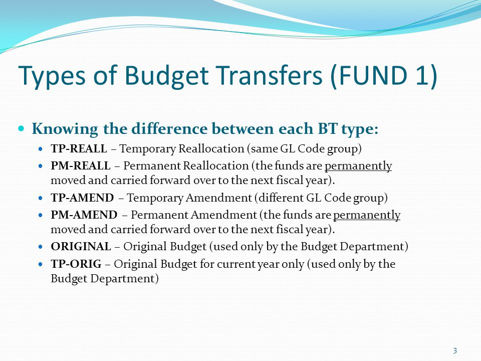Budget Transfers (FUND 1) Definitions What BT type should I use?: TP-REALL and PM-REALL BTs: Used when transferring between same GL Groups.
