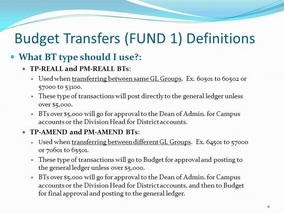 Budget Transfers (FUND 1) Definitions What BT type should I use?: TP-REALL and PM-REALL BTs: Used when transferring between same GL Groups. Ex. 60501
