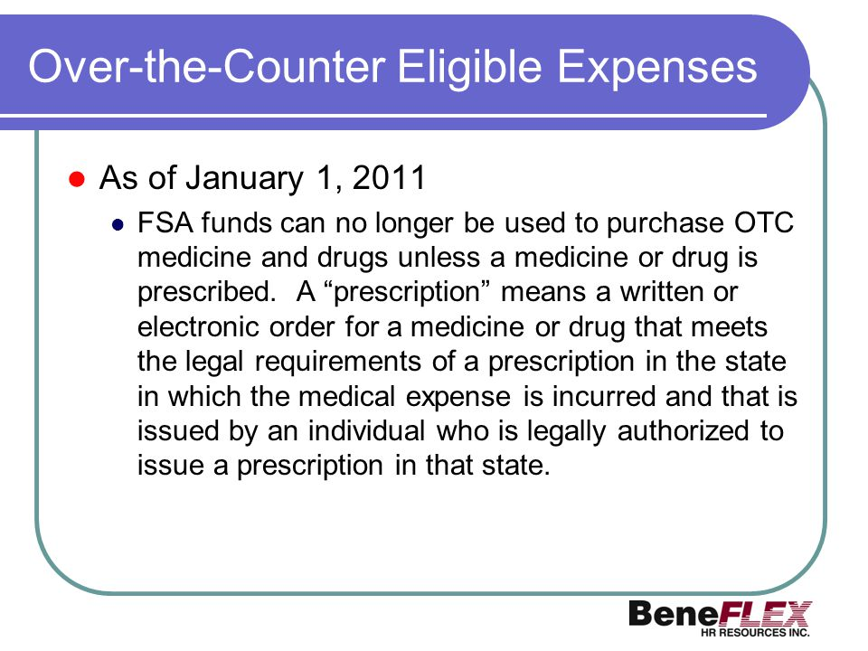 Over-the-Counter Eligible Expenses As of January 1, 2011 FSA funds can no longer be used to purchase OTC medicine and drugs unless a medicine or drug