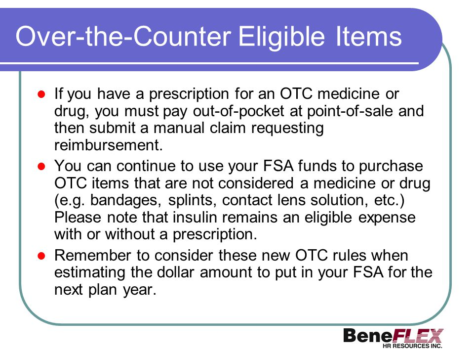 Over-the-Counter Eligible Items If you have a prescription for an OTC medicine or drug, you must pay out-of-pocket at point-of-sale and then submit a