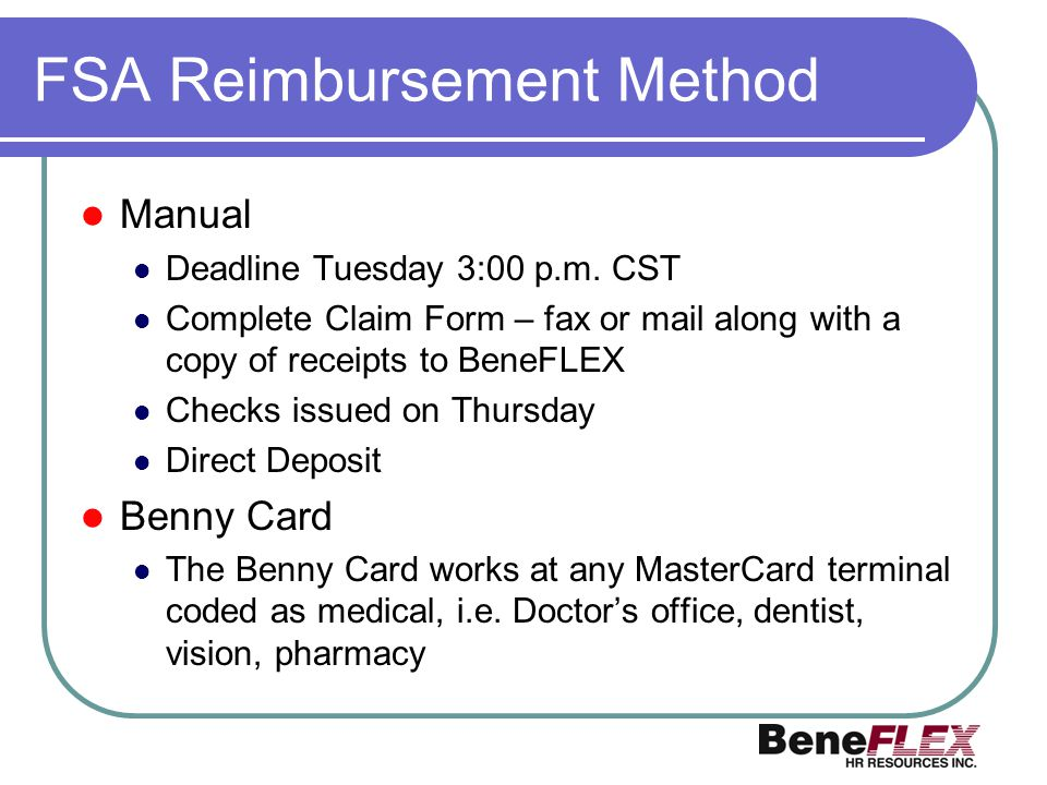 FSA Reimbursement Method Manual Deadline Tuesday 3:00 p.m. CST Complete Claim Form – fax or mail along with a copy of receipts to BeneFLEX Checks issu
