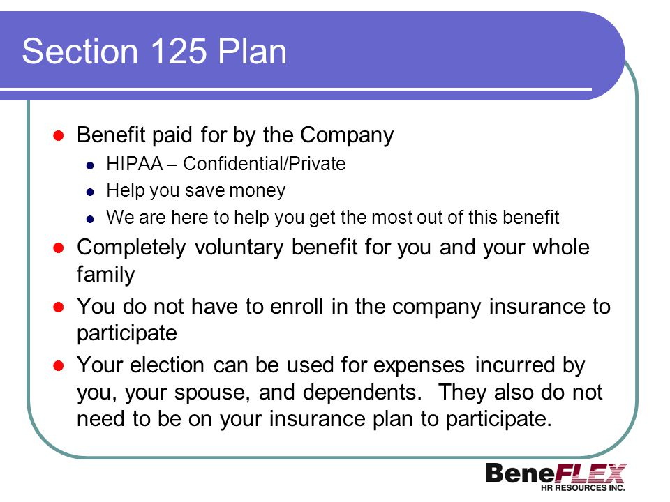 Section 125 Plan Benefit paid for by the Company HIPAA – Confidential/Private Help you save money We are here to help you get the most out of this ben