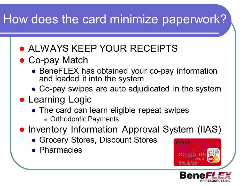 How does the card minimize paperwork? ALWAYS KEEP YOUR RECEIPTS Co-pay Match BeneFLEX has obtained your co-pay information and loaded it into the syst