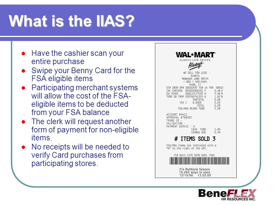 What is the IIAS? Have the cashier scan your entire purchase Swipe your Benny Card for the FSA eligible items Participating merchant systems will allo