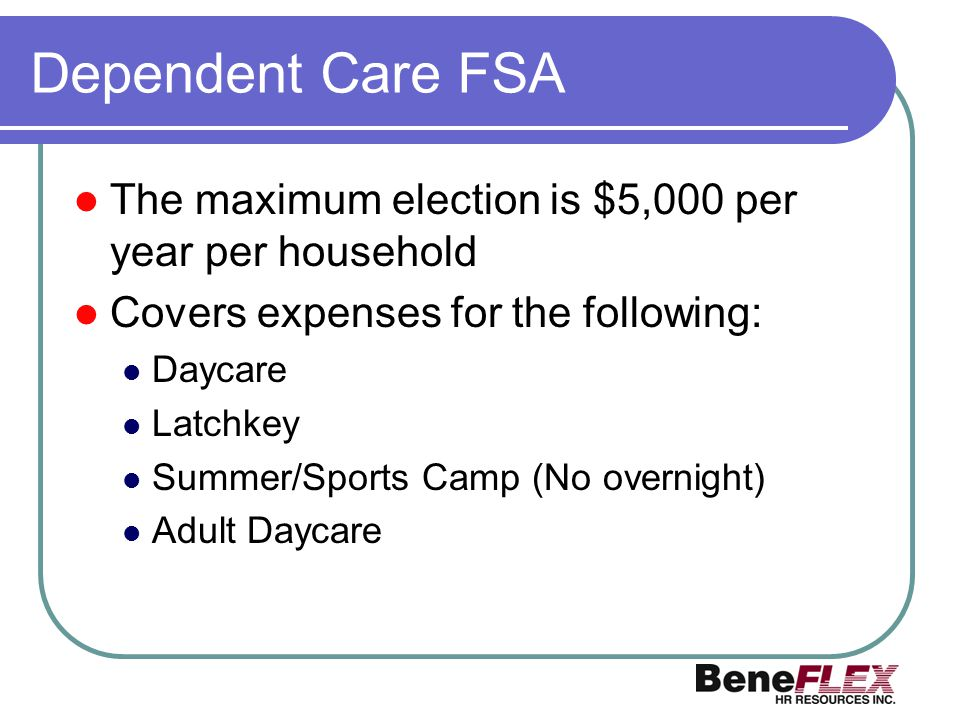 Dependent Care FSA The maximum election is $5,000 per year per household Covers expenses for the following: Daycare Latchkey Summer/Sports Camp (No ov