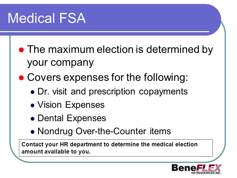 Medical FSA The maximum election is determined by your company Covers expenses for the following: Dr. visit and prescription copayments Vision Expense