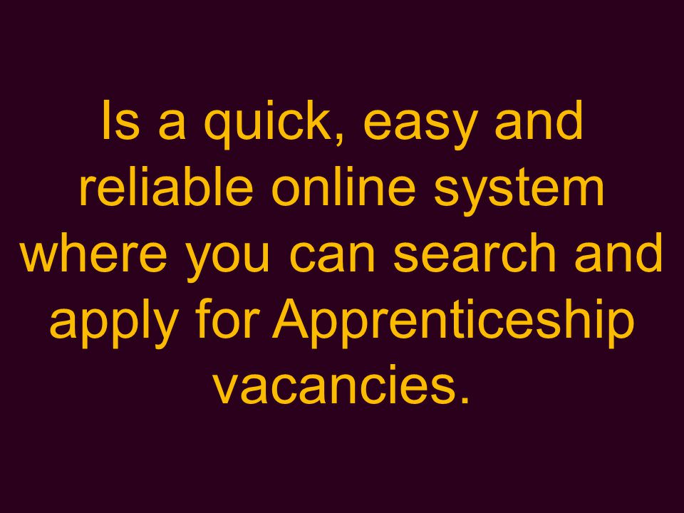 Is a quick, easy and reliable online system where you can search and apply for Apprenticeship vacancies.