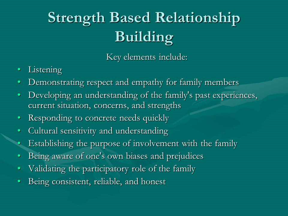 Strength Based Relationship Building Key elements include: Key elements include: ListeningListening Demonstrating respect and empathy for family membersDemonstrating respect and empathy for family members Developing an understanding of the family s past experiences, current situation, concerns, and strengthsDeveloping an understanding of the family s past experiences, current situation, concerns, and strengths Responding to concrete needs quicklyResponding to concrete needs quickly Cultural sensitivity and understandingCultural sensitivity and understanding Establishing the purpose of involvement with the familyEstablishing the purpose of involvement with the family Being aware of one s own biases and prejudicesBeing aware of one s own biases and prejudices Validating the participatory role of the familyValidating the participatory role of the family Being consistent, reliable, and honestBeing consistent, reliable, and honest