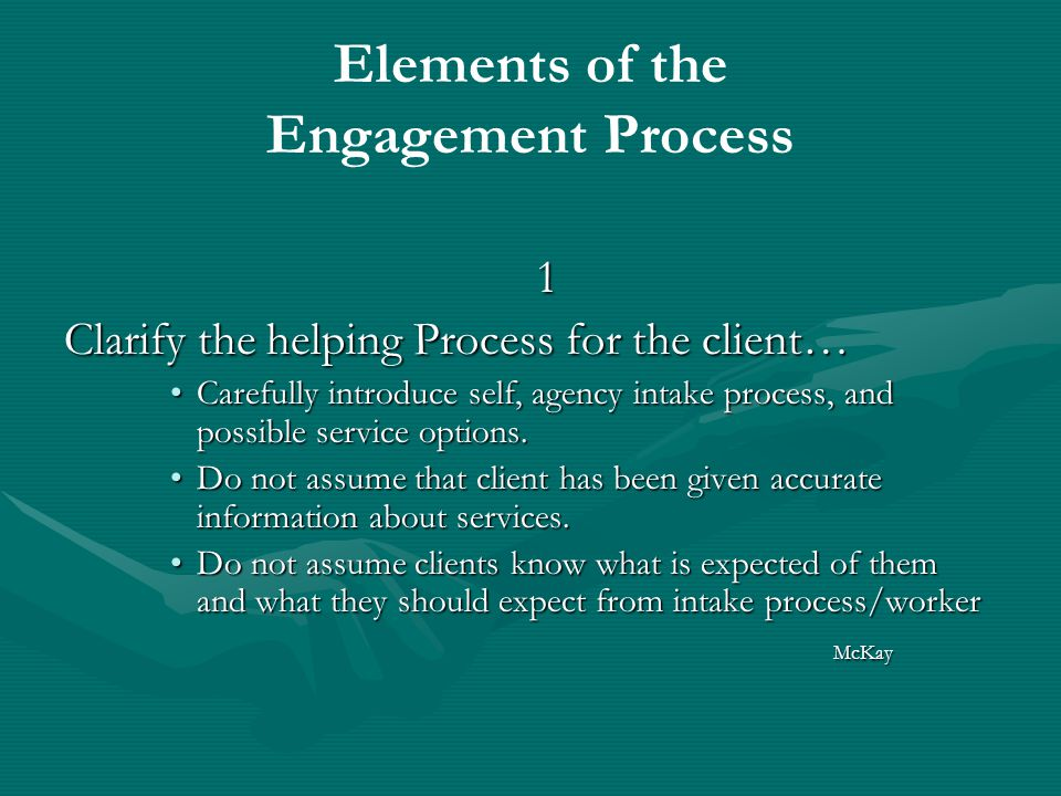 Elements of the Engagement Process 1 Clarify the helping Process for the client… Carefully introduce self, agency intake process, and possible service options.Carefully introduce self, agency intake process, and possible service options.