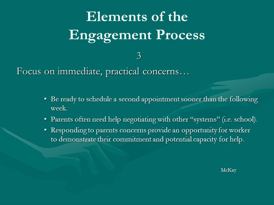 Elements of the Engagement Process 3 Focus on immediate, practical concerns… Be ready to schedule a second appointment sooner than the following week.Be ready to schedule a second appointment sooner than the following week.
