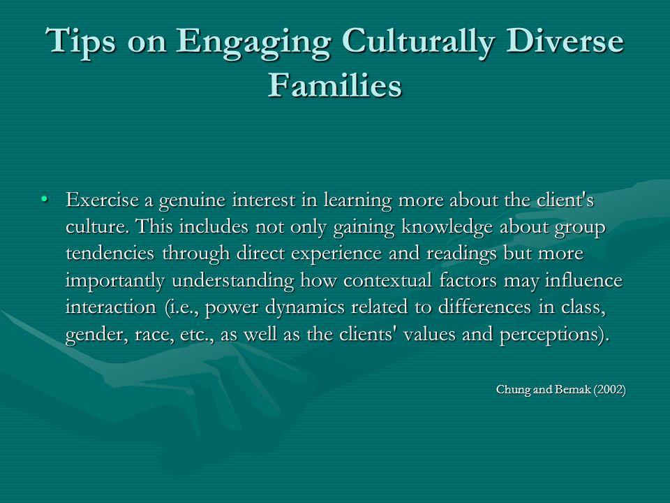 Tips on Engaging Culturally Diverse Families Exercise a genuine interest in learning more about the client's culture. This includes not only gaining k
