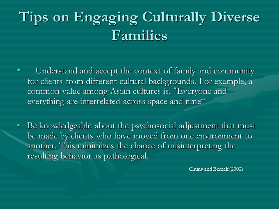 Tips on Engaging Culturally Diverse Families Understand and accept the context of family and community for clients from different cultural backgrounds