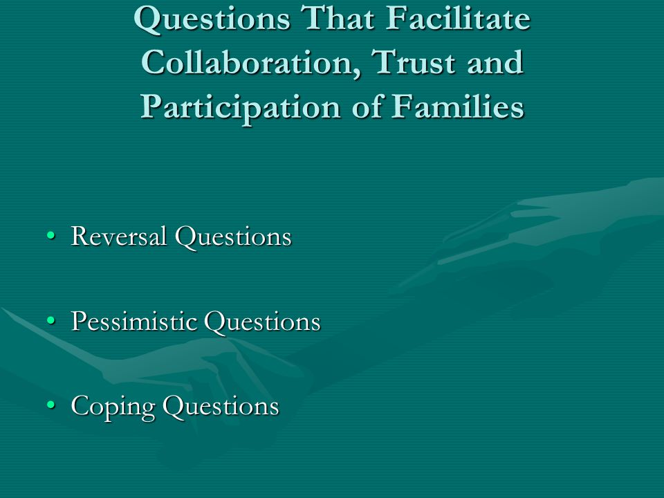 Questions That Facilitate Collaboration, Trust and Participation of Families Reversal QuestionsReversal Questions Pessimistic QuestionsPessimistic Questions Coping QuestionsCoping Questions