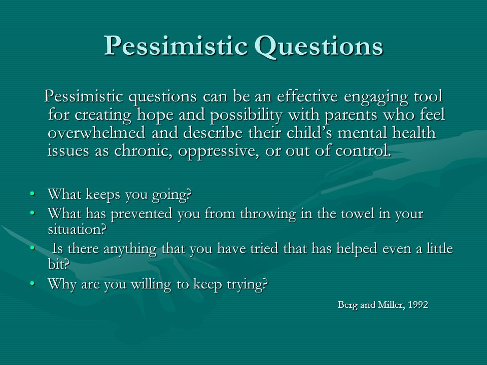 Pessimistic Questions Pessimistic questions can be an effective engaging tool for creating hope and possibility with parents who feel overwhelmed and describe their childs mental health issues as chronic, oppressive, or out of control.